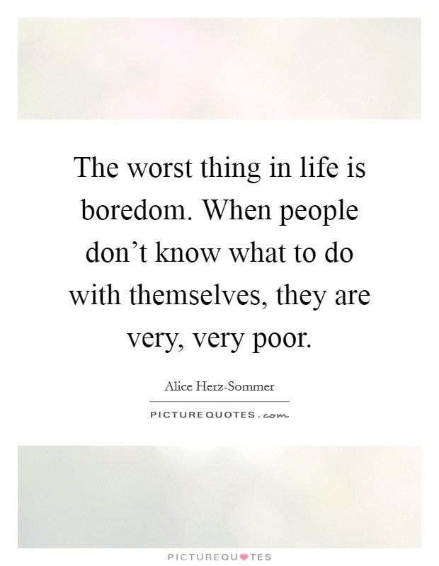 The worst thing in life is boredom. When people don't know what to do with themselves, they are very, very poor Picture Quote #1