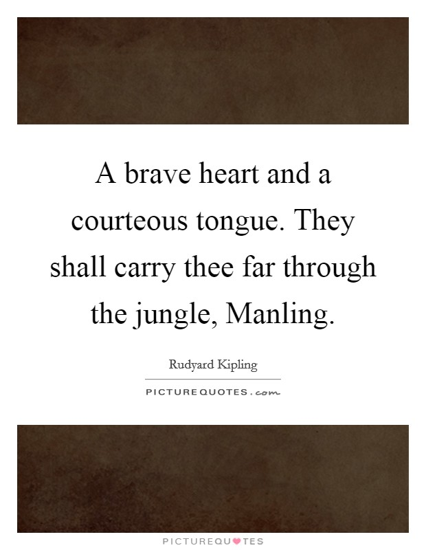 A brave heart and a courteous tongue. They shall carry thee far through the jungle, Manling Picture Quote #1