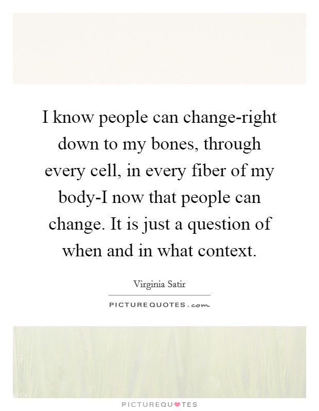 I know people can change-right down to my bones, through every cell, in every fiber of my body-I now that people can change. It is just a question of when and in what context Picture Quote #1