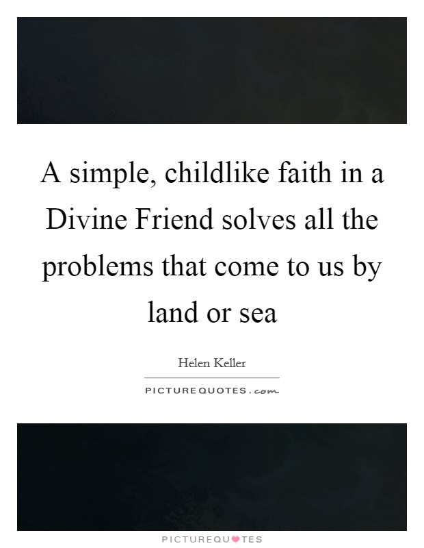A simple, childlike faith in a Divine Friend solves all the problems that come to us by land or sea Picture Quote #1