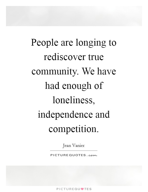 People are longing to rediscover true community. We have had enough of loneliness, independence and competition Picture Quote #1