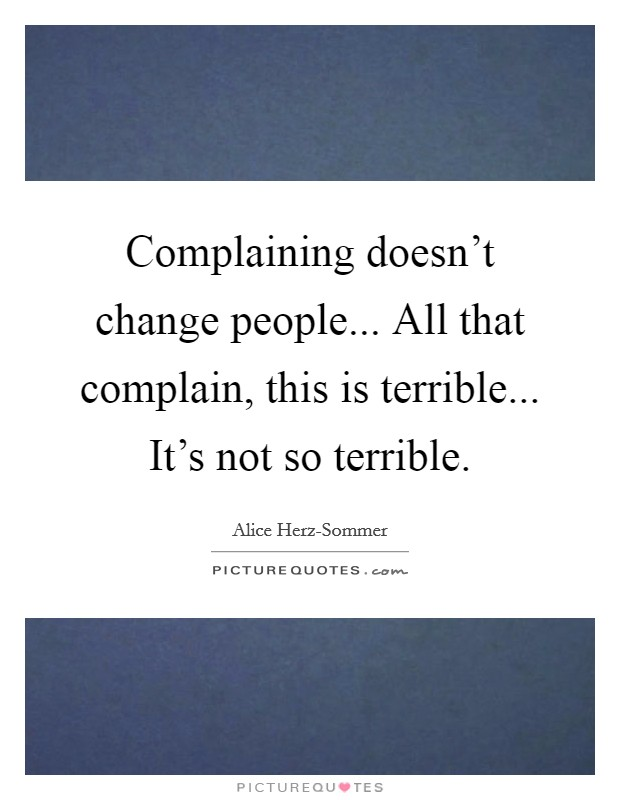 Complaining doesn't change people... All that complain, this is terrible... It's not so terrible Picture Quote #1