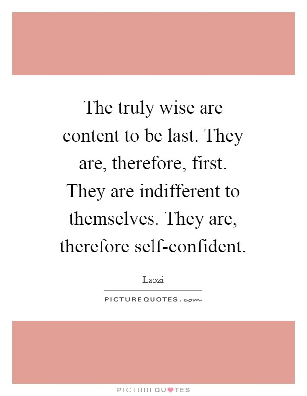 The truly wise are content to be last. They are, therefore, first. They are indifferent to themselves. They are, therefore self-confident Picture Quote #1