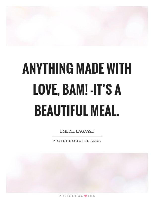 Anything made with love, bam! -it's a beautiful meal Picture Quote #1