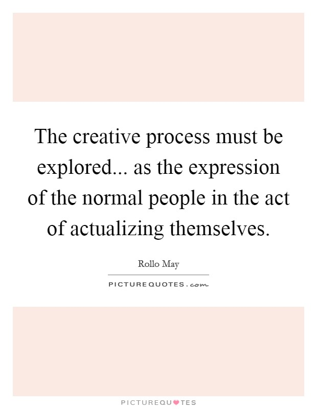 The creative process must be explored... as the expression of the normal people in the act of actualizing themselves Picture Quote #1