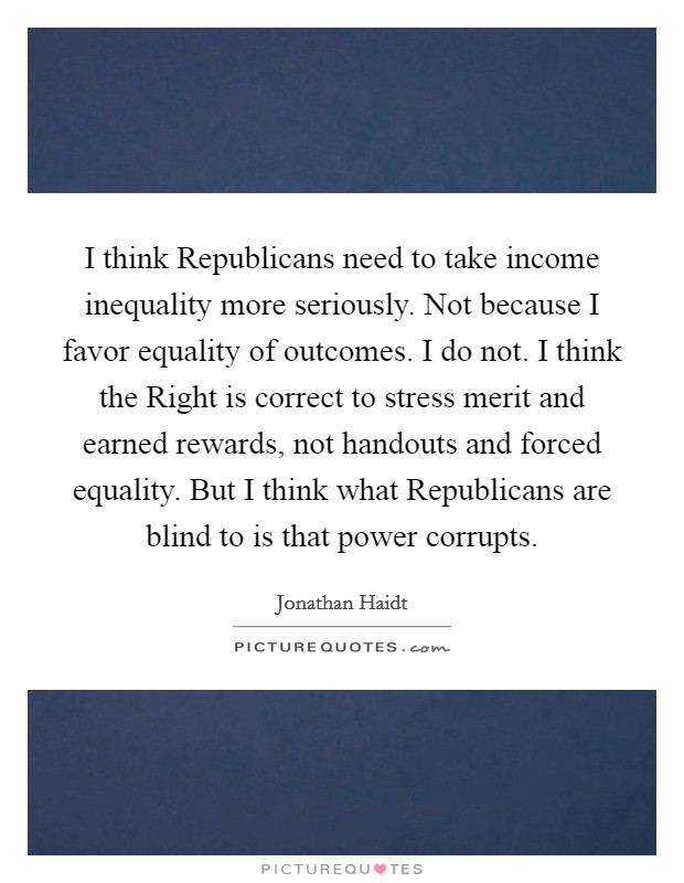 I think Republicans need to take income inequality more seriously. Not because I favor equality of outcomes. I do not. I think the Right is correct to stress merit and earned rewards, not handouts and forced equality. But I think what Republicans are blind to is that power corrupts Picture Quote #1