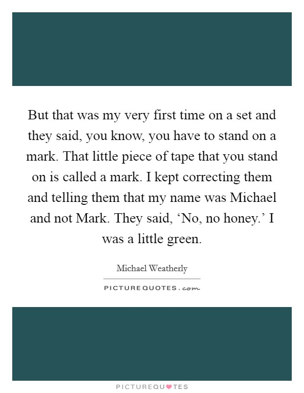 But that was my very first time on a set and they said, you know, you have to stand on a mark. That little piece of tape that you stand on is called a mark. I kept correcting them and telling them that my name was Michael and not Mark. They said, 'No, no honey.' I was a little green Picture Quote #1