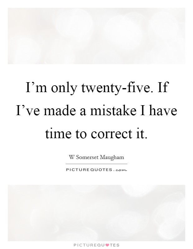 I'm only twenty-five. If I've made a mistake I have time to correct it Picture Quote #1