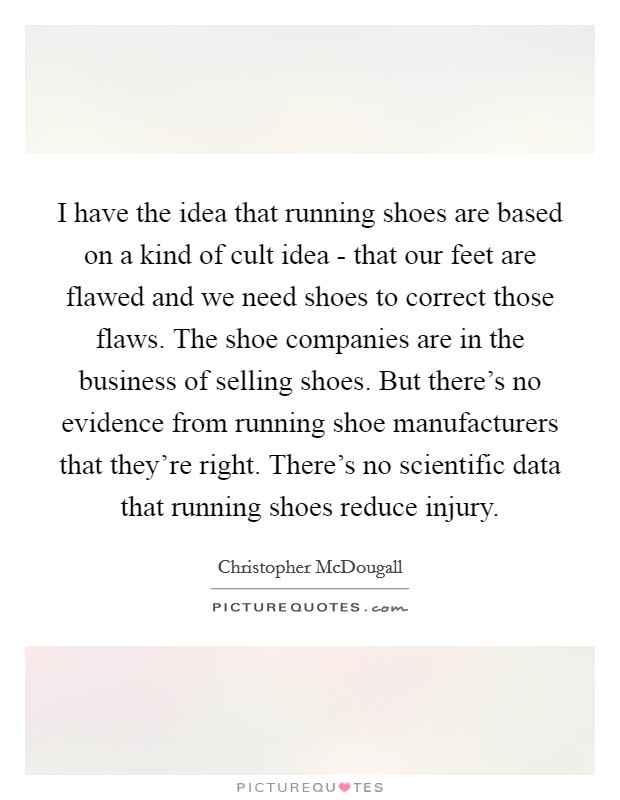 I have the idea that running shoes are based on a kind of cult idea - that our feet are flawed and we need shoes to correct those flaws. The shoe companies are in the business of selling shoes. But there's no evidence from running shoe manufacturers that they're right. There's no scientific data that running shoes reduce injury Picture Quote #1