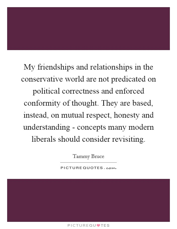 My friendships and relationships in the conservative world are not predicated on political correctness and enforced conformity of thought. They are based, instead, on mutual respect, honesty and understanding - concepts many modern liberals should consider revisiting Picture Quote #1