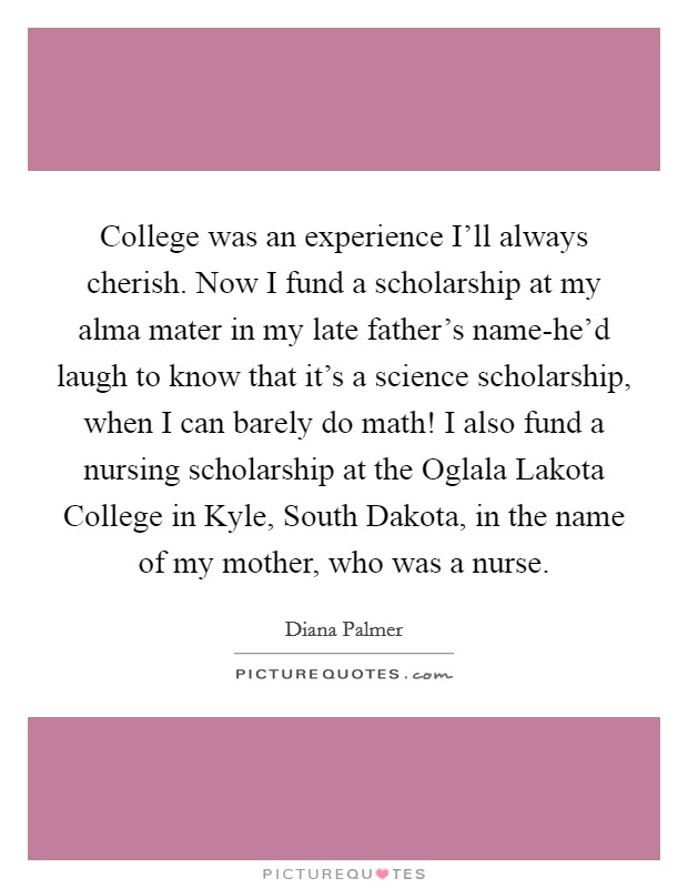 College was an experience I'll always cherish. Now I fund a scholarship at my alma mater in my late father's name-he'd laugh to know that it's a science scholarship, when I can barely do math! I also fund a nursing scholarship at the Oglala Lakota College in Kyle, South Dakota, in the name of my mother, who was a nurse Picture Quote #1