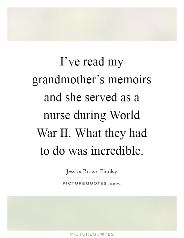 I've read my grandmother's memoirs and she served as a nurse during World War II. What they had to do was incredible Picture Quote #1