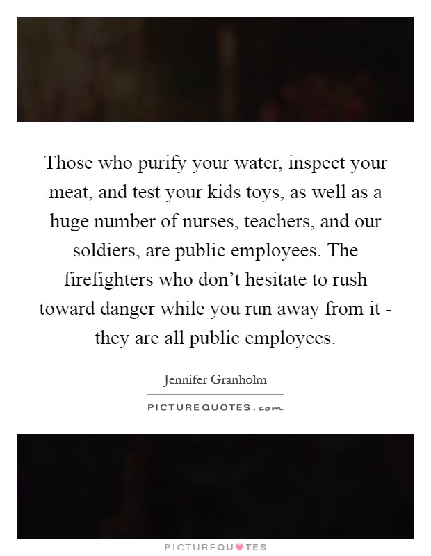 Those who purify your water, inspect your meat, and test your kids toys, as well as a huge number of nurses, teachers, and our soldiers, are public employees. The firefighters who don't hesitate to rush toward danger while you run away from it - they are all public employees Picture Quote #1