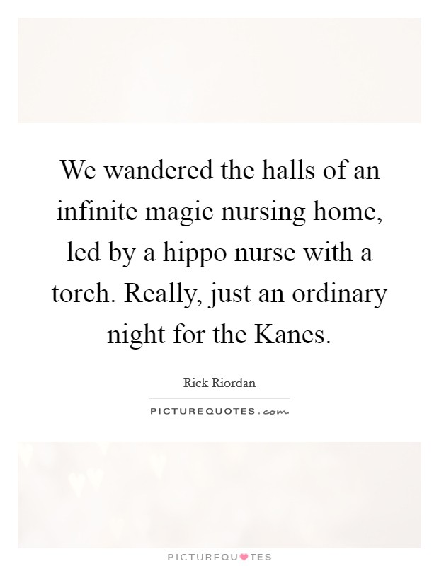 We wandered the halls of an infinite magic nursing home, led by a hippo nurse with a torch. Really, just an ordinary night for the Kanes Picture Quote #1