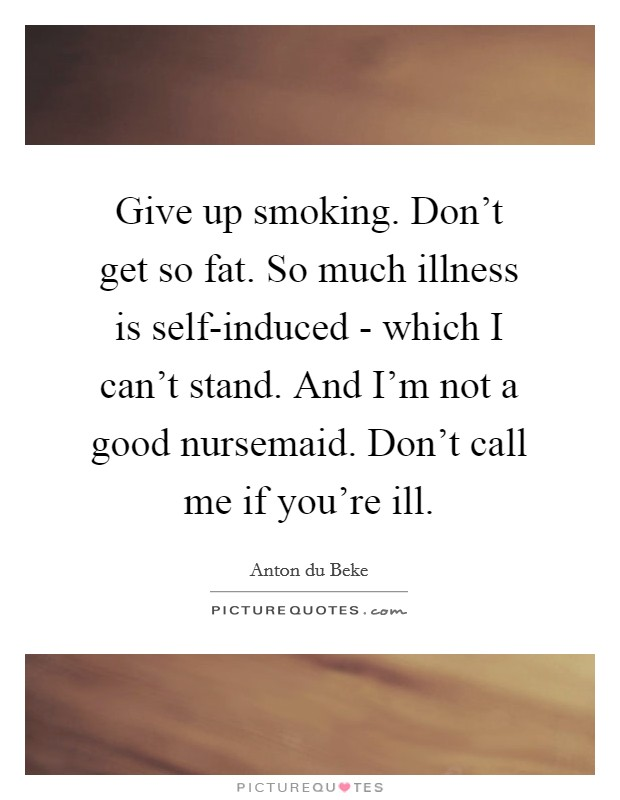 Give up smoking. Don't get so fat. So much illness is self-induced - which I can't stand. And I'm not a good nursemaid. Don't call me if you're ill Picture Quote #1