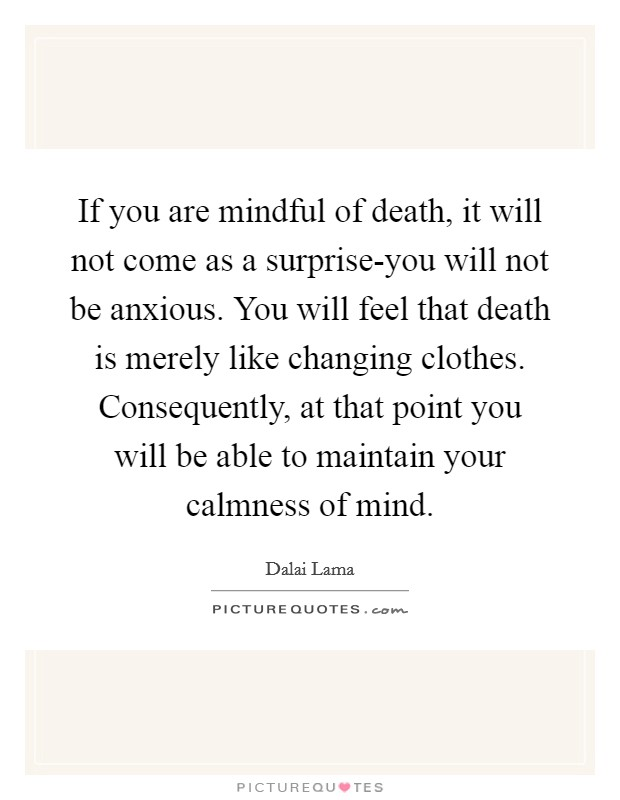 If you are mindful of death, it will not come as a surprise-you will not be anxious. You will feel that death is merely like changing clothes. Consequently, at that point you will be able to maintain your calmness of mind Picture Quote #1