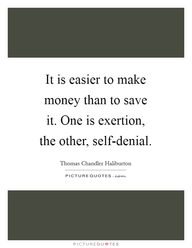 It is easier to make money than to save it. One is exertion, the other, self-denial Picture Quote #1