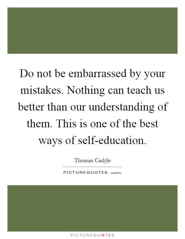 Do not be embarrassed by your mistakes. Nothing can teach us better than our understanding of them. This is one of the best ways of self-education Picture Quote #1