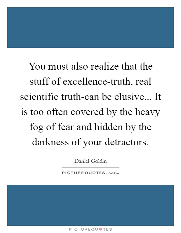 You must also realize that the stuff of excellence-truth, real scientific truth-can be elusive... It is too often covered by the heavy fog of fear and hidden by the darkness of your detractors Picture Quote #1