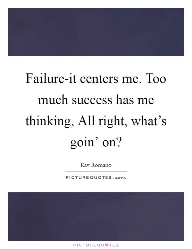 Failure-it centers me. Too much success has me thinking, All right, what's goin' on? Picture Quote #1