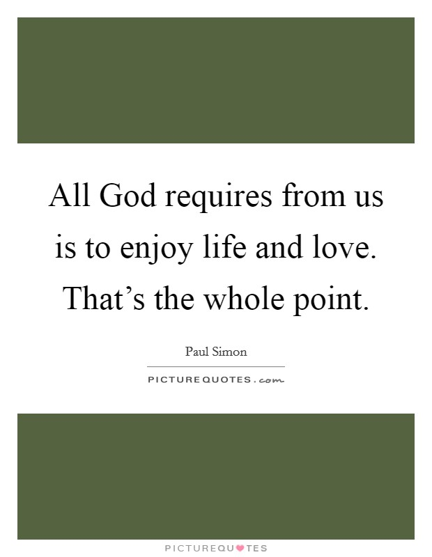 All God requires from us is to enjoy life and love. That's the whole point Picture Quote #1