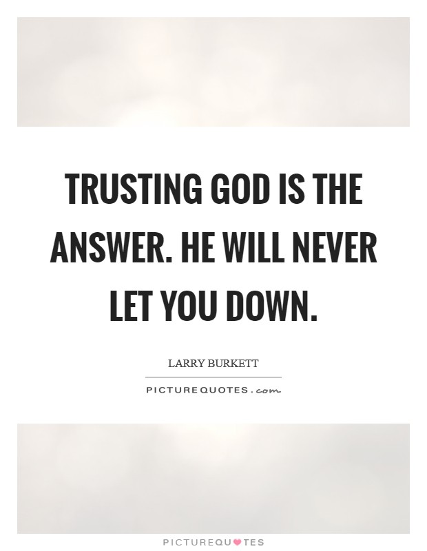 Trusting God is the answer. He will never let you down Picture Quote #1