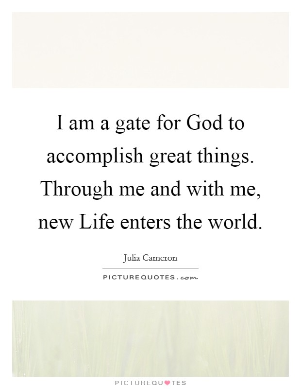 I am a gate for God to accomplish great things. Through me and with me, new Life enters the world Picture Quote #1