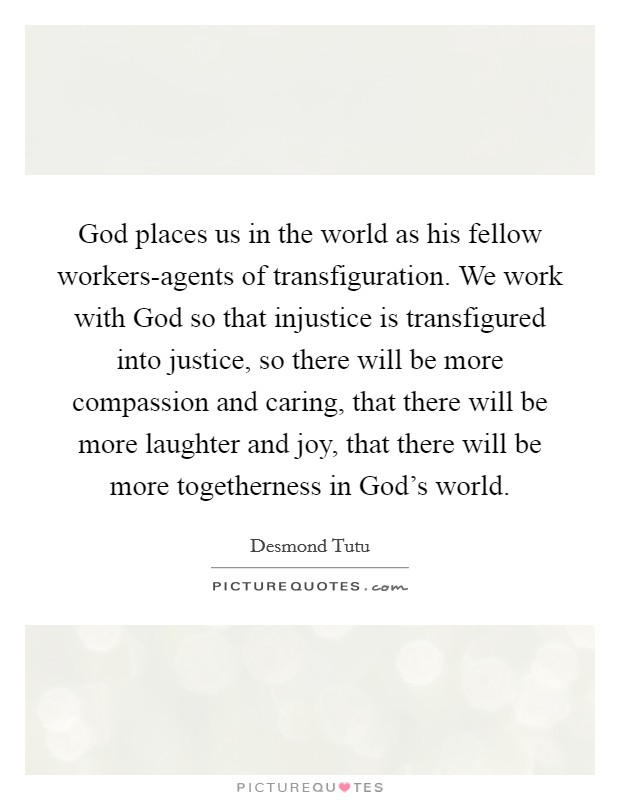 God places us in the world as his fellow workers-agents of transfiguration. We work with God so that injustice is transfigured into justice, so there will be more compassion and caring, that there will be more laughter and joy, that there will be more togetherness in God's world Picture Quote #1
