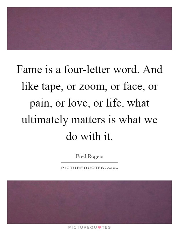 Fame is a four-letter word. And like tape, or zoom, or face, or pain, or love, or life, what ultimately matters is what we do with it Picture Quote #1