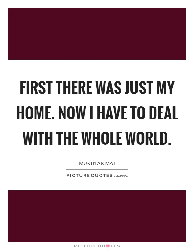 First there was just my home. Now I have to deal with the whole world Picture Quote #1