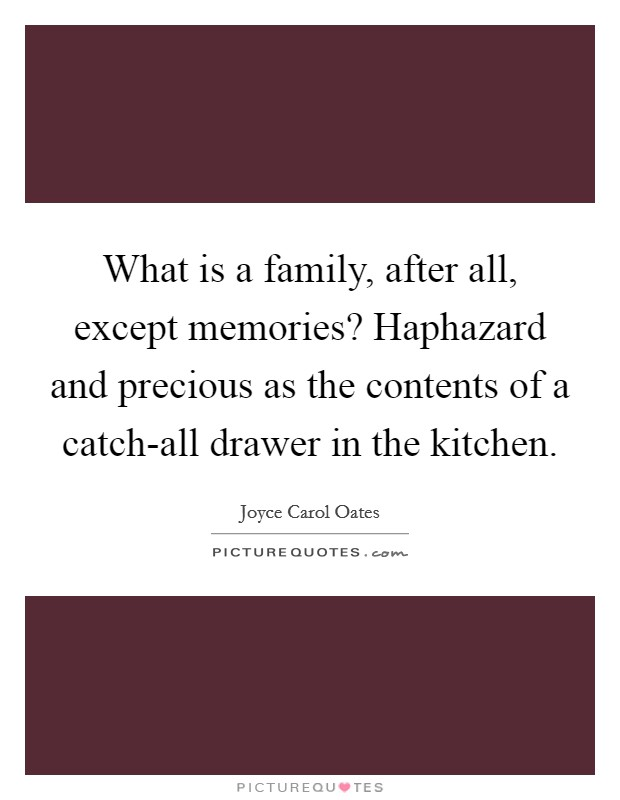 What is a family, after all, except memories? Haphazard and precious as the contents of a catch-all drawer in the kitchen Picture Quote #1