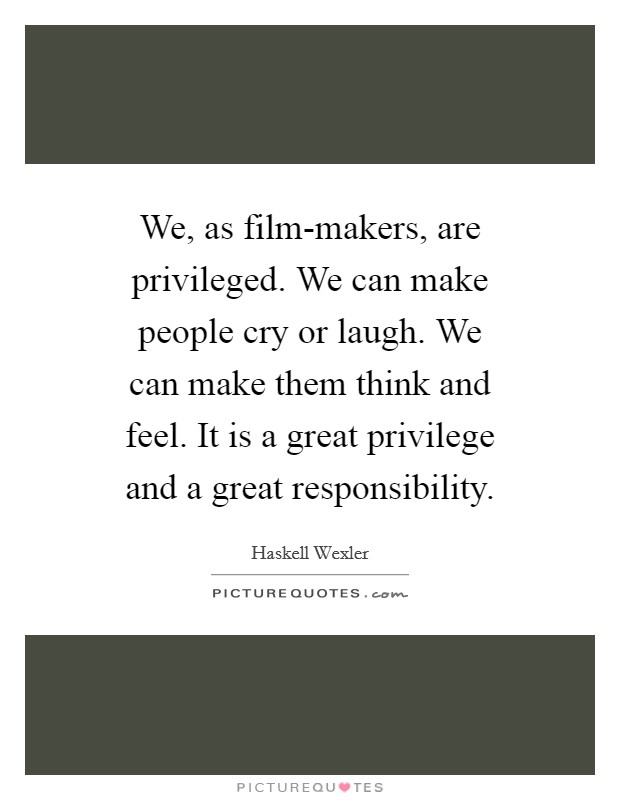 We, as film-makers, are privileged. We can make people cry or laugh. We can make them think and feel. It is a great privilege and a great responsibility Picture Quote #1