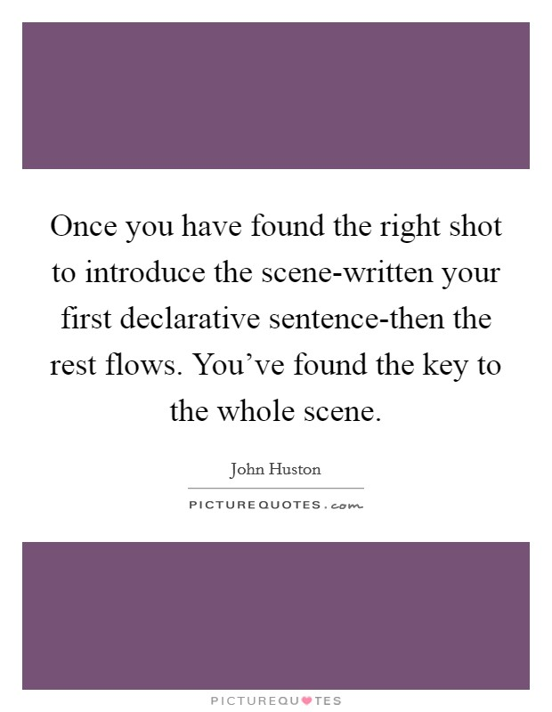 Once you have found the right shot to introduce the scene-written your first declarative sentence-then the rest flows. You've found the key to the whole scene Picture Quote #1
