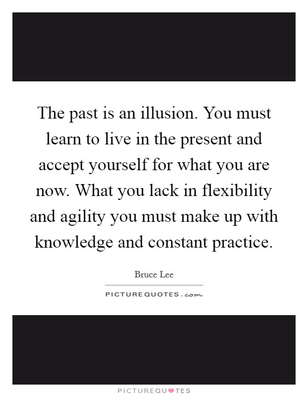 The past is an illusion. You must learn to live in the present and accept yourself for what you are now. What you lack in flexibility and agility you must make up with knowledge and constant practice Picture Quote #1