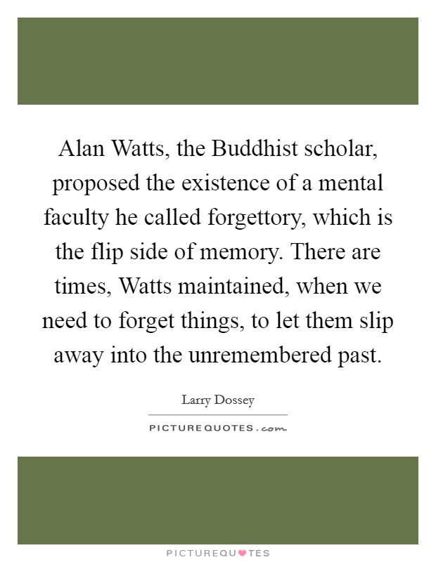Alan Watts, the Buddhist scholar, proposed the existence of a mental faculty he called forgettory, which is the flip side of memory. There are times, Watts maintained, when we need to forget things, to let them slip away into the unremembered past Picture Quote #1