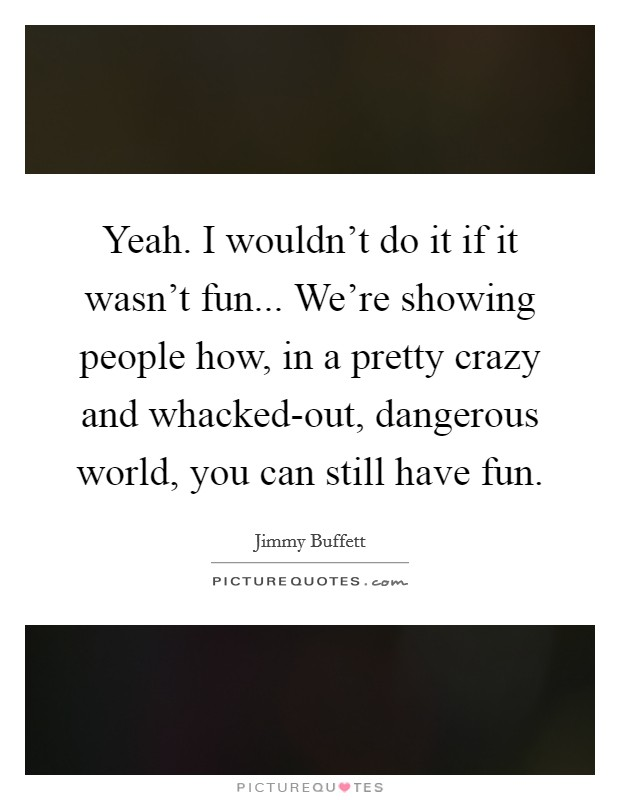 Yeah. I wouldn't do it if it wasn't fun... We're showing people how, in a pretty crazy and whacked-out, dangerous world, you can still have fun Picture Quote #1