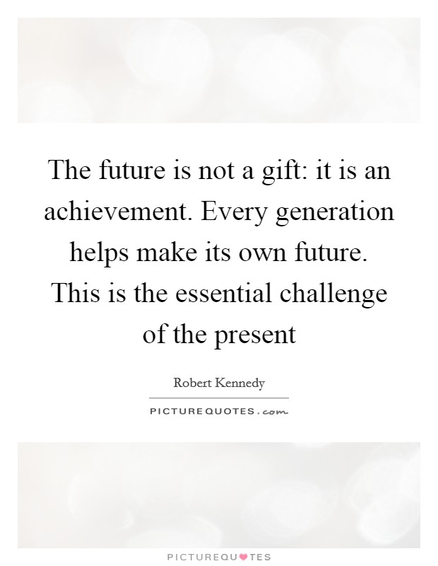 The future is not a gift: it is an achievement. Every generation helps make its own future. This is the essential challenge of the present Picture Quote #1