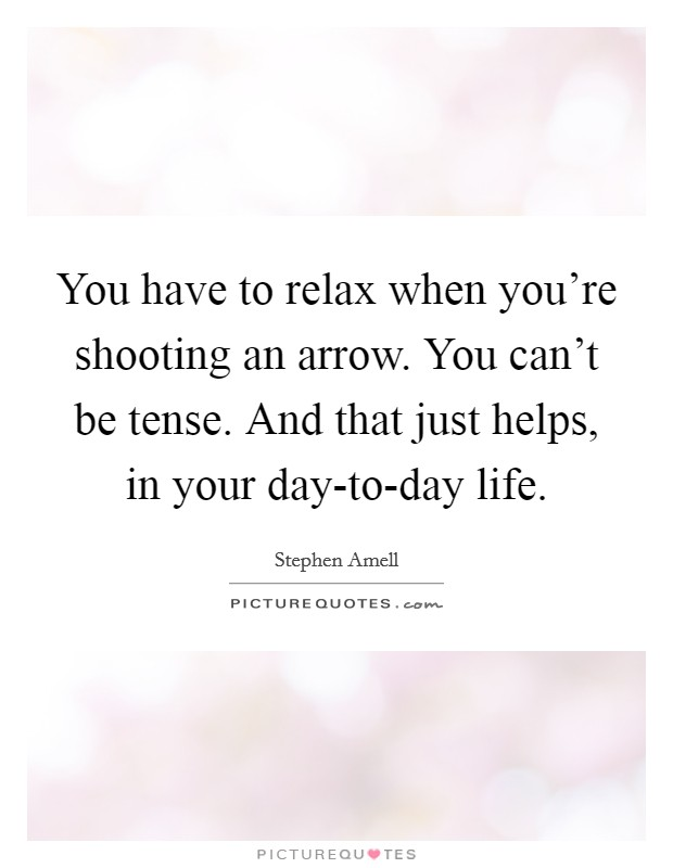 You have to relax when you're shooting an arrow. You can't be tense. And that just helps, in your day-to-day life Picture Quote #1
