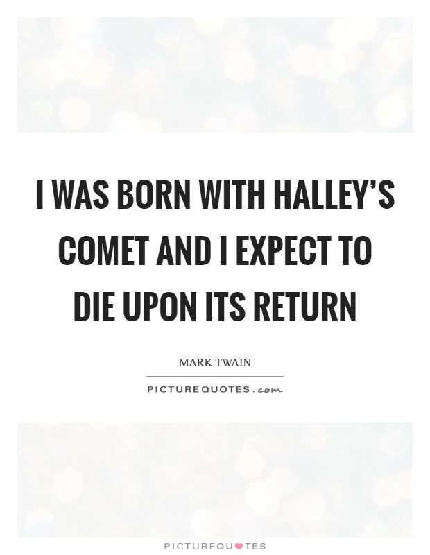 I was born with Halley's Comet and I expect to die upon its return Picture Quote #1