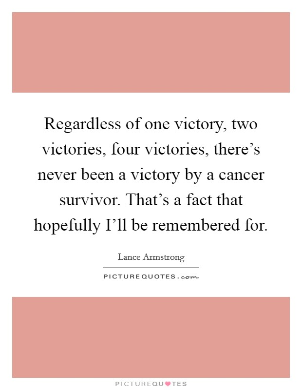 Regardless of one victory, two victories, four victories, there's never been a victory by a cancer survivor. That's a fact that hopefully I'll be remembered for Picture Quote #1