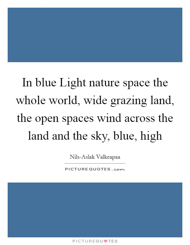 In blue Light nature space the whole world, wide grazing land, the open spaces wind across the land and the sky, blue, high Picture Quote #1