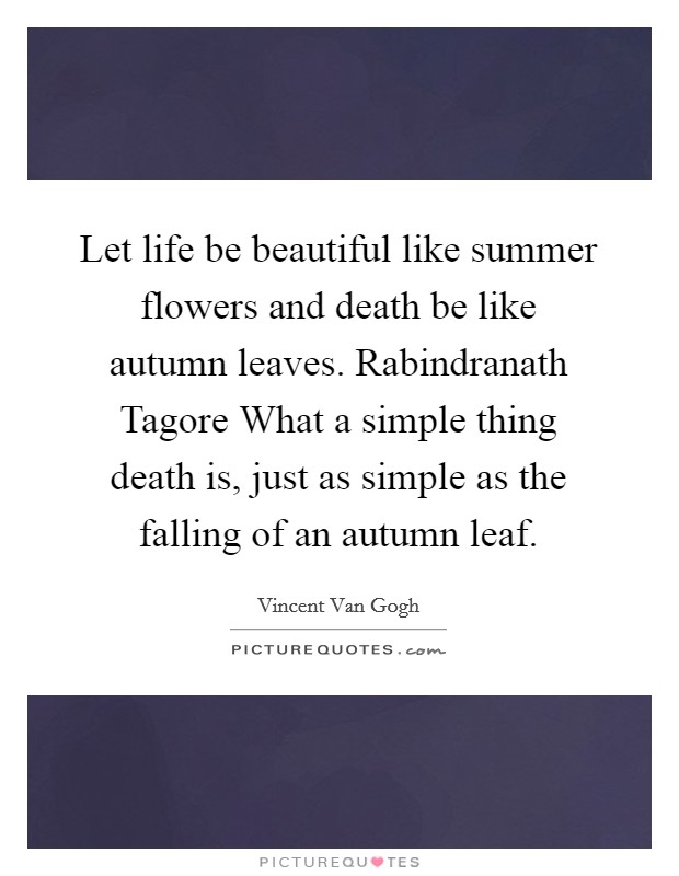 Let life be beautiful like summer flowers and death be like autumn leaves. Rabindranath Tagore What a simple thing death is, just as simple as the falling of an autumn leaf Picture Quote #1