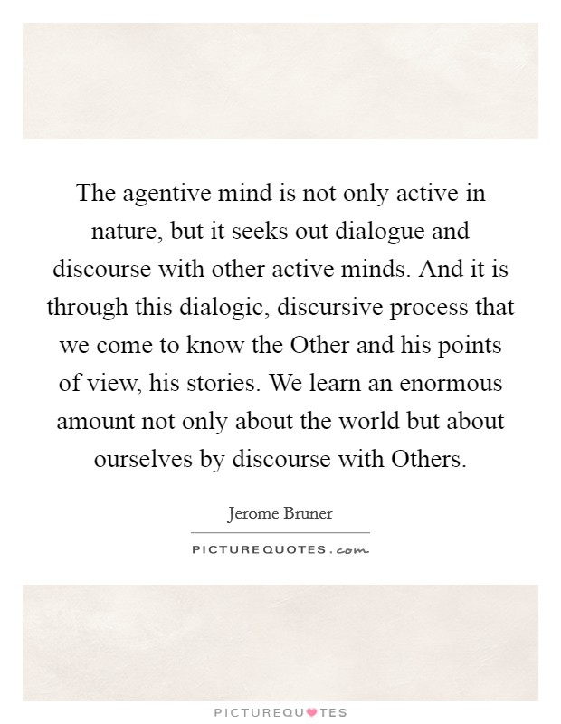 The agentive mind is not only active in nature, but it seeks out dialogue and discourse with other active minds. And it is through this dialogic, discursive process that we come to know the Other and his points of view, his stories. We learn an enormous amount not only about the world but about ourselves by discourse with Others Picture Quote #1