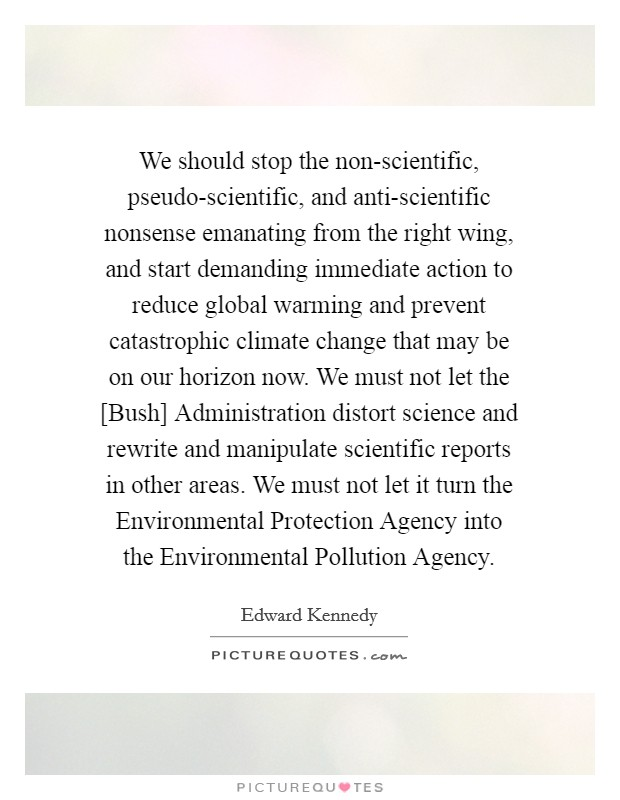 We should stop the non-scientific, pseudo-scientific, and anti-scientific nonsense emanating from the right wing, and start demanding immediate action to reduce global warming and prevent catastrophic climate change that may be on our horizon now. We must not let the [Bush] Administration distort science and rewrite and manipulate scientific reports in other areas. We must not let it turn the Environmental Protection Agency into the Environmental Pollution Agency Picture Quote #1