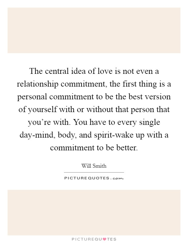 The central idea of love is not even a relationship commitment, the first thing is a personal commitment to be the best version of yourself with or without that person that you're with. You have to every single day-mind, body, and spirit-wake up with a commitment to be better Picture Quote #1