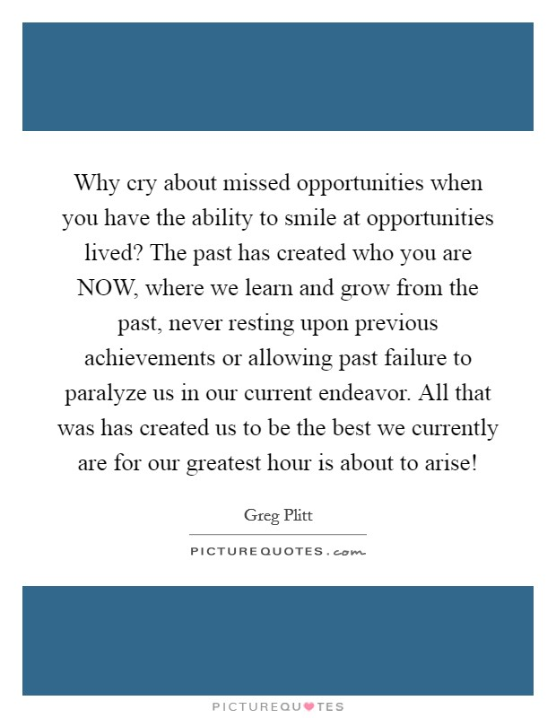 Why cry about missed opportunities when you have the ability to smile at opportunities lived? The past has created who you are NOW, where we learn and grow from the past, never resting upon previous achievements or allowing past failure to paralyze us in our current endeavor. All that was has created us to be the best we currently are for our greatest hour is about to arise! Picture Quote #1