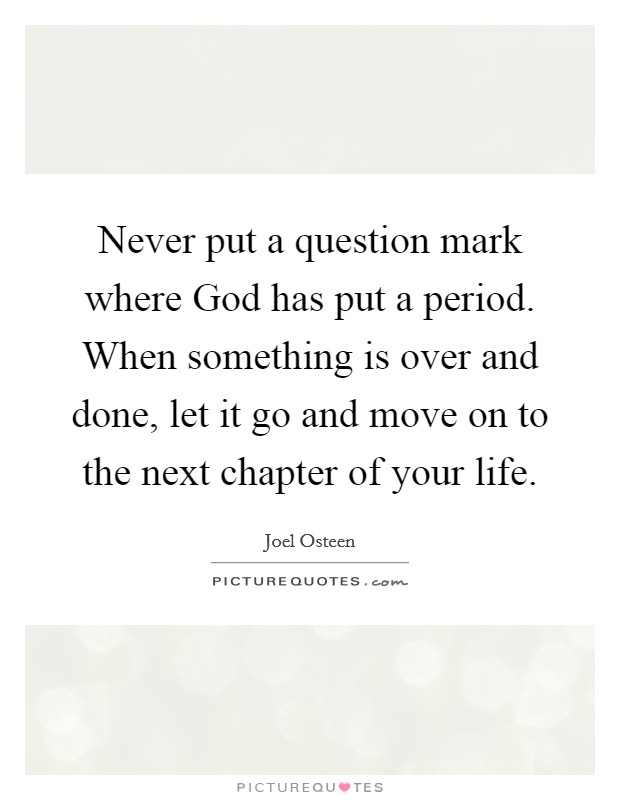Never put a question mark where God has put a period. When something is over and done, let it go and move on to the next chapter of your life Picture Quote #1