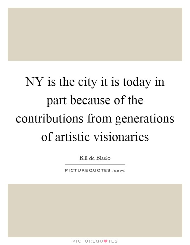 NY is the city it is today in part because of the contributions from generations of artistic visionaries Picture Quote #1