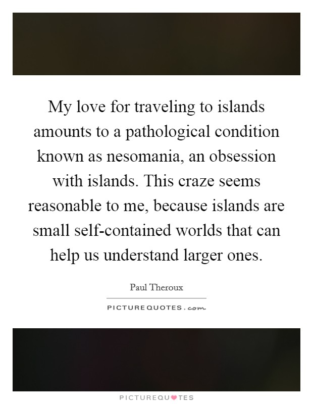 My love for traveling to islands amounts to a pathological condition known as nesomania, an obsession with islands. This craze seems reasonable to me, because islands are small self-contained worlds that can help us understand larger ones Picture Quote #1