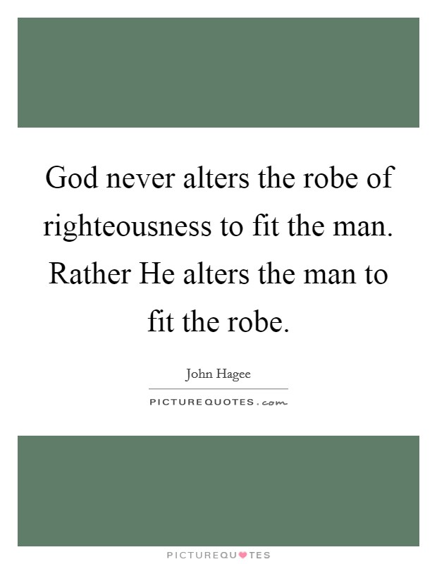 God never alters the robe of righteousness to fit the man. Rather He alters the man to fit the robe Picture Quote #1